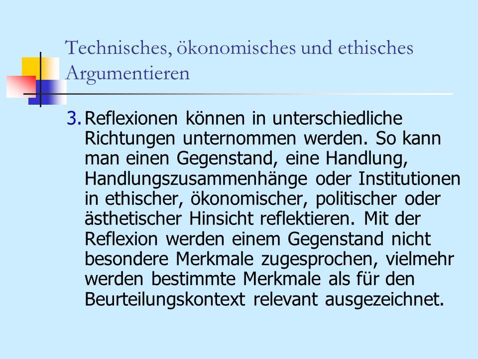 Technisches, ökonomisches und ethisches Argumentieren 3.Reflexionen können in unterschiedliche Richtungen unternommen werden. So kann man einen Gegens