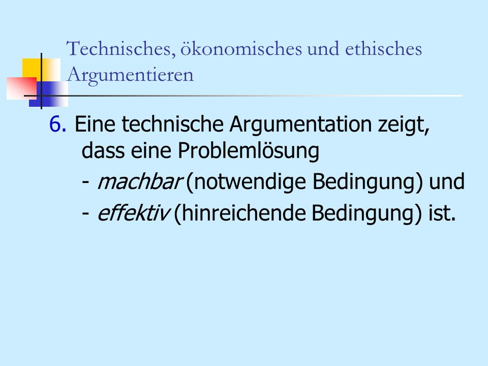 Technisches, ökonomisches und ethisches Argumentieren 6. Eine technische Argumentation zeigt, dass eine Problemlösung - machbar (notwendige Bedingung)