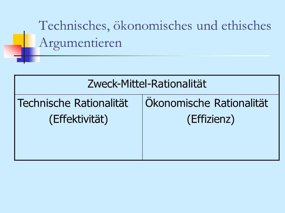 Technisches, ökonomisches und ethisches Argumentieren Zweck-Mittel-Rationalität Technische Rationalität (Effektivität) Ökonomische Rationalität (Effiz