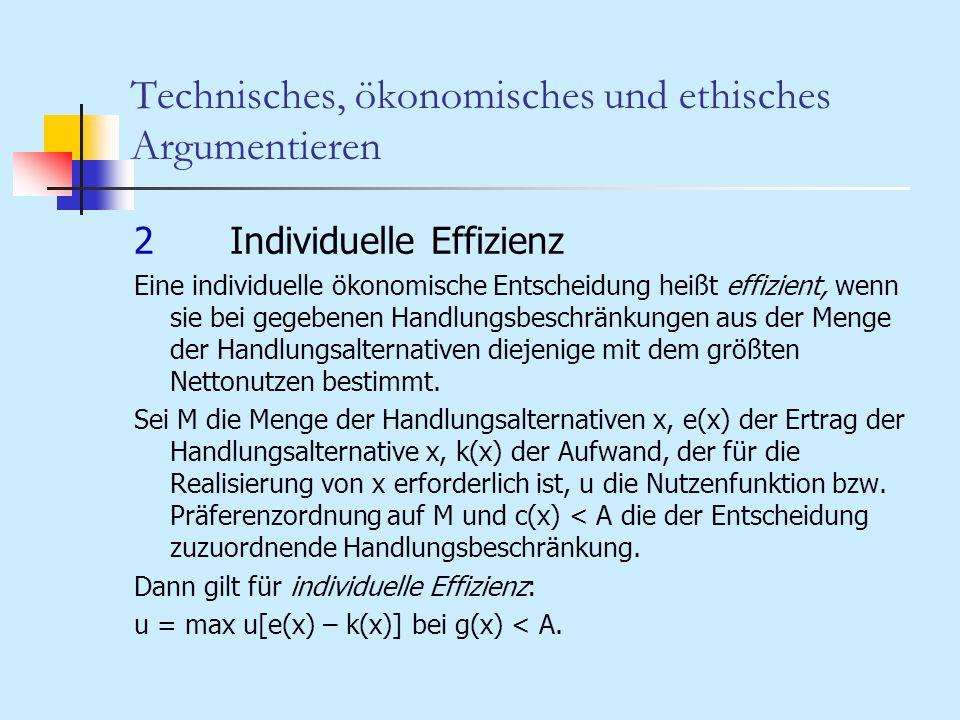 Technisches, ökonomisches und ethisches Argumentieren 2Individuelle Effizienz Eine individuelle ökonomische Entscheidung heißt effizient, wenn sie bei