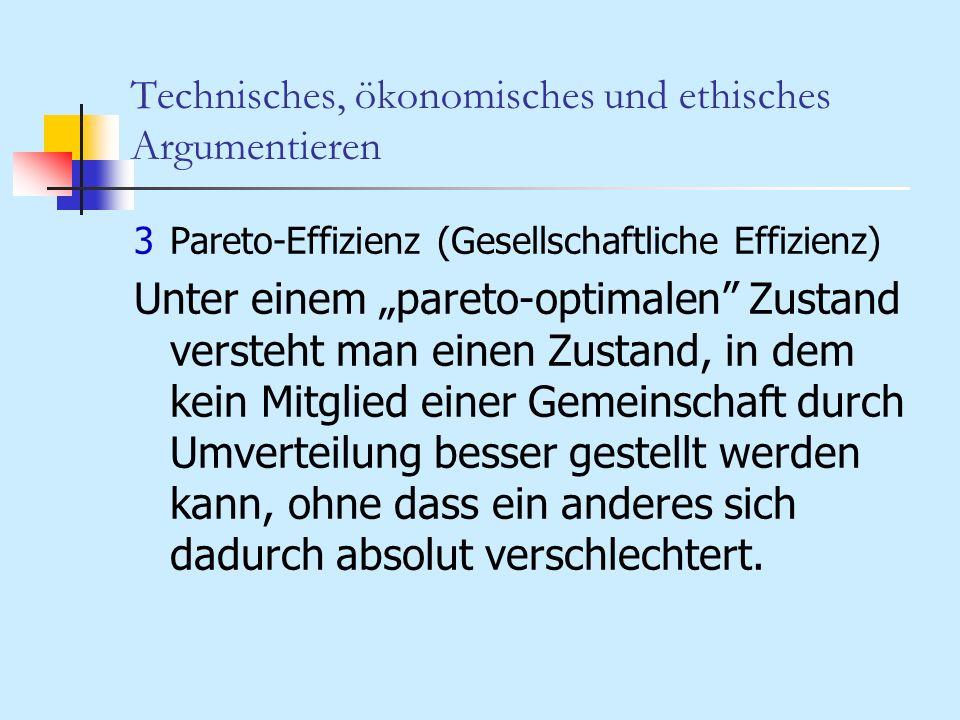 Technisches, ökonomisches und ethisches Argumentieren 3Pareto-Effizienz (Gesellschaftliche Effizienz) Unter einem pareto-optimalen Zustand versteht ma
