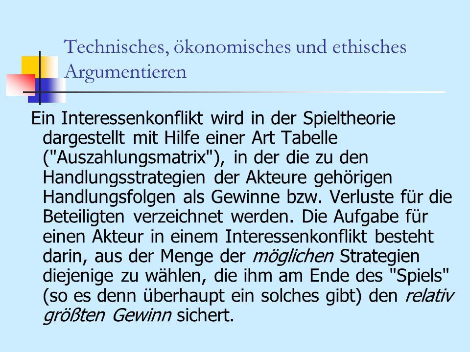 Technisches, ökonomisches und ethisches Argumentieren Ein Interessenkonflikt wird in der Spieltheorie dargestellt mit Hilfe einer Art Tabelle (