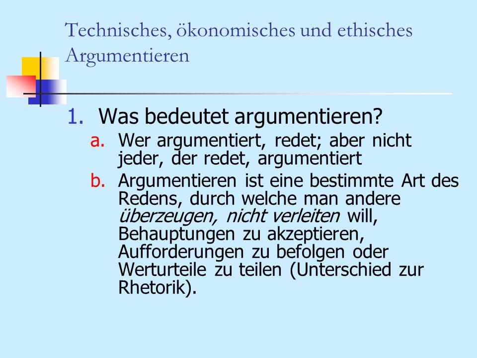 Technisches, ökonomisches und ethisches Argumentieren 2.Das Besondere am Argumentieren a.Argumentieren hat eine bestimmte theoretische Form: Eine Behauptung (Aufforderung, Wertung) wird durch ein logisches Schlussverfahren aus Prämissen abgeleitet.