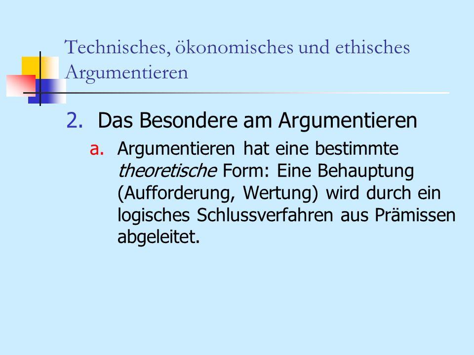 Technisches, ökonomisches und ethisches Argumentieren 5.Technische Argumentation und Zweck- Mittel-Rationalität Ausgangs- zustand (A) Mittel (M)Zweck/Ziel (Z) BeschreibungVerknüpfungenBeschreibung HandlungenGegenstände Erlernen Ausführen Herstellen Einsetzen Organisieren, Verfahren