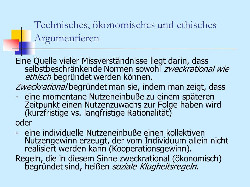 Technisches, ökonomisches und ethisches Argumentieren Eine Quelle vieler Missverständnisse liegt darin, dass selbstbeschränkende Normen sowohl zweckra