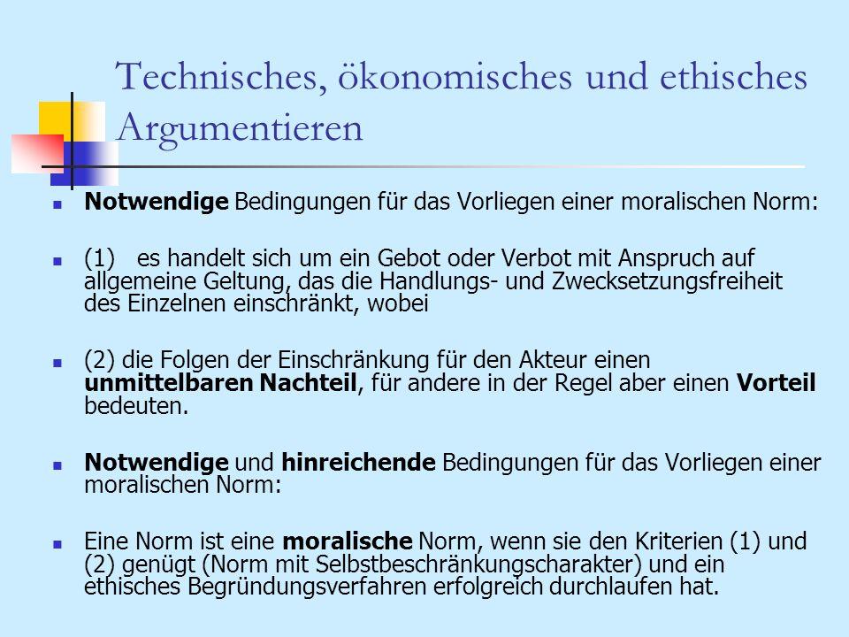 Technisches, ökonomisches und ethisches Argumentieren Notwendige Bedingungen für das Vorliegen einer moralischen Norm: (1)es handelt sich um ein Gebot