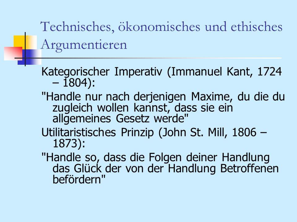 Technisches, ökonomisches und ethisches Argumentieren Kategorischer Imperativ (Immanuel Kant, 1724 – 1804):