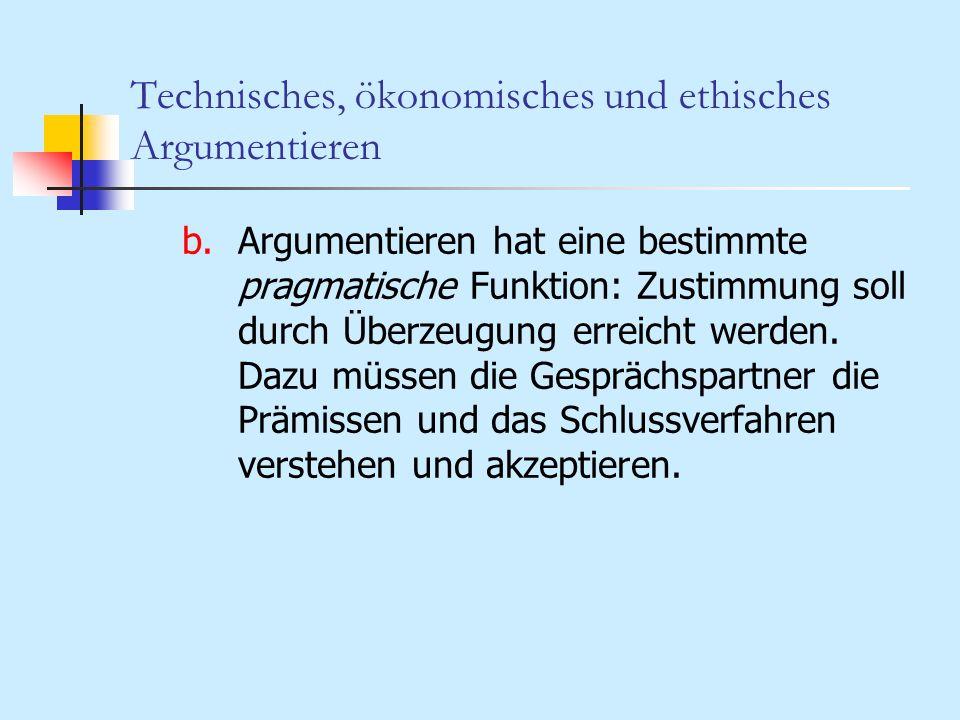 Technisches, ökonomisches und ethisches Argumentieren b.Argumentieren hat eine bestimmte pragmatische Funktion: Zustimmung soll durch Überzeugung erre