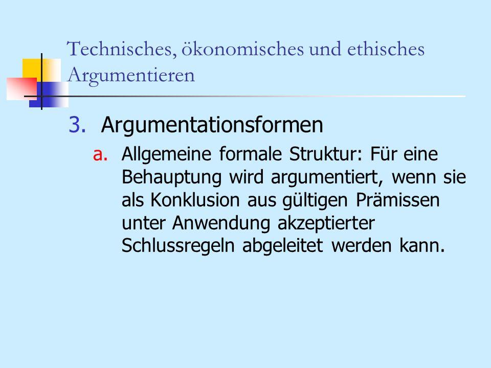 Technisches, ökonomisches und ethisches Argumentieren 3.Argumentationsformen a.Allgemeine formale Struktur: Für eine Behauptung wird argumentiert, wen
