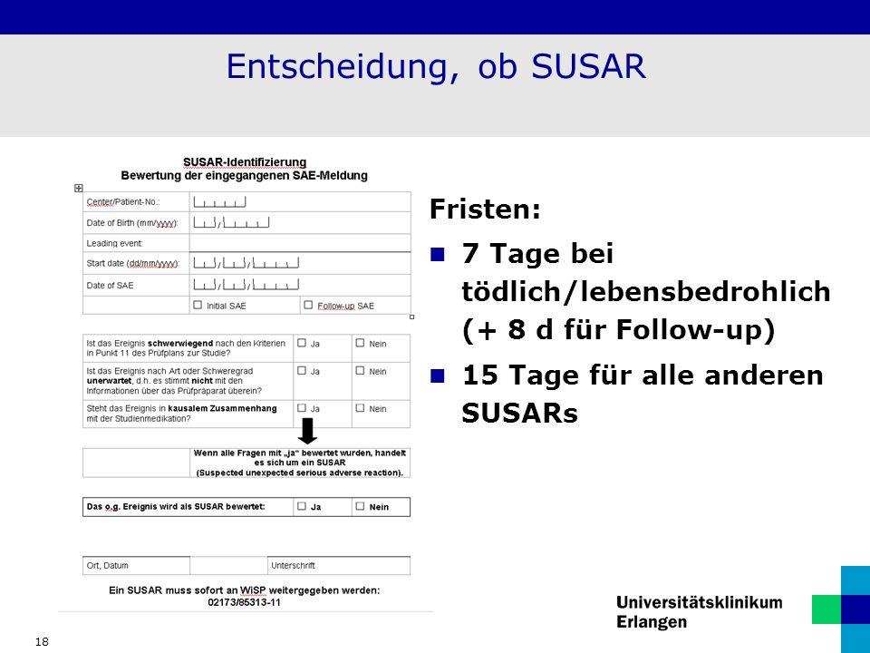 18 Entscheidung, ob SUSAR Fristen: 7 Tage bei tödlich/lebensbedrohlich (+ 8 d für Follow-up) 15 Tage für alle anderen SUSARs