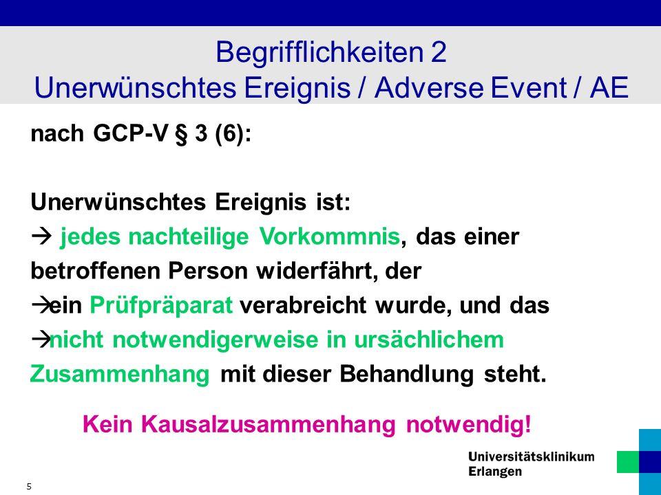 5 Begrifflichkeiten 2 Unerwünschtes Ereignis / Adverse Event / AE nach GCP-V § 3 (6): Unerwünschtes Ereignis ist: jedes nachteilige Vorkommnis, das ei