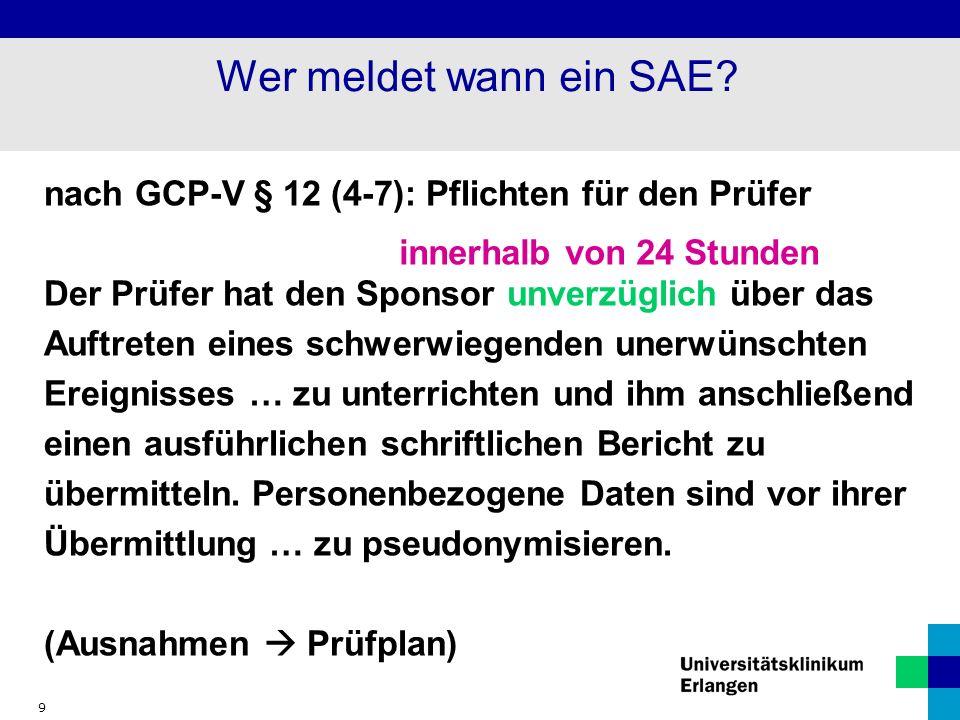 9 Wer meldet wann ein SAE? nach GCP-V § 12 (4-7): Pflichten für den Prüfer Der Prüfer hat den Sponsor unverzüglich über das Auftreten eines schwerwieg