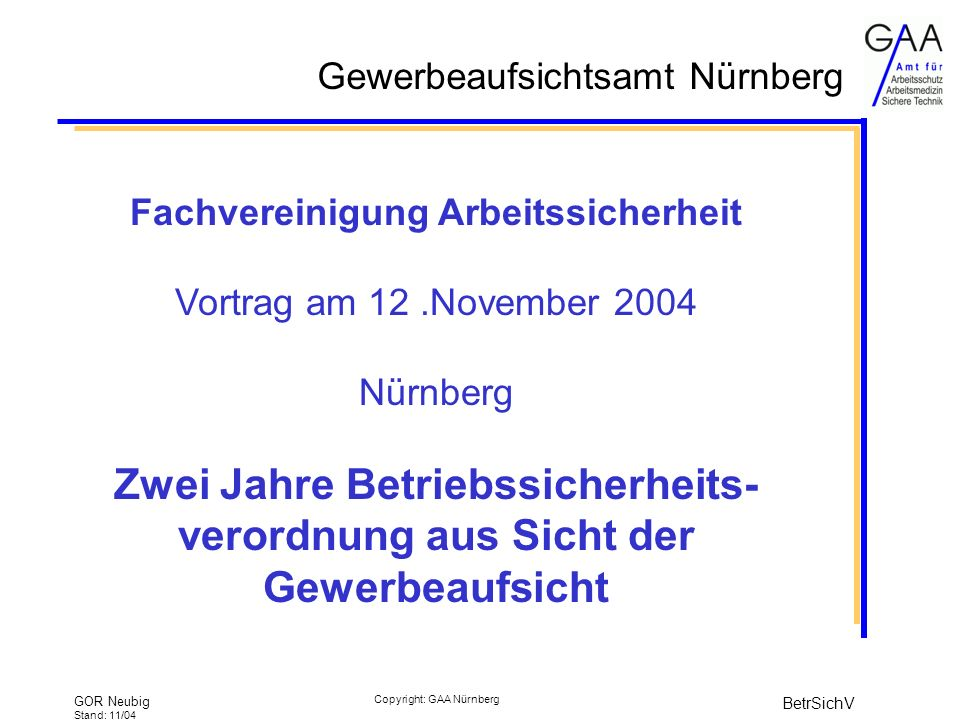 Gewerbeaufsichtsamt Nürnberg GOR Neubig Stand: 11/04 BetrSichV Copyright: GAA Nürnberg Fachvereinigung Arbeitssicherheit Vortrag am 12.November 2004 Nürnberg Zwei Jahre Betriebssicherheits- verordnung aus Sicht der Gewerbeaufsicht
