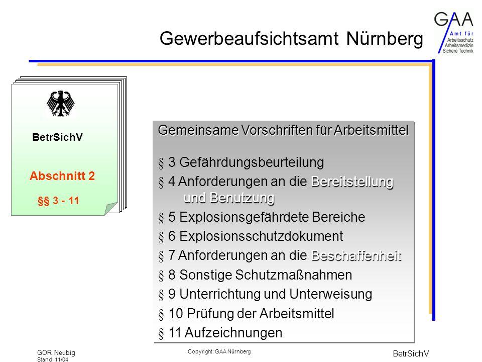 Gewerbeaufsichtsamt Nürnberg GOR Neubig Stand: 11/04 BetrSichV Copyright: GAA Nürnberg BetrSichV §§ 3 - 11 Gemeinsame Vorschriften für Arbeitsmittel Gemeinsame Vorschriften für Arbeitsmittel § 3 Gefährdungsbeurteilung Bereitstellung und Benutzung § 4 Anforderungen an die Bereitstellung und Benutzung § 5 Explosionsgefährdete Bereiche § 6 Explosionsschutzdokument Beschaffenheit § 7 Anforderungen an die Beschaffenheit § 8 Sonstige Schutzmaßnahmen § 9 Unterrichtung und Unterweisung § 10 Prüfung der Arbeitsmittel § 11 Aufzeichnungen Gemeinsame Vorschriften für Arbeitsmittel Gemeinsame Vorschriften für Arbeitsmittel § 3 Gefährdungsbeurteilung Bereitstellung und Benutzung § 4 Anforderungen an die Bereitstellung und Benutzung § 5 Explosionsgefährdete Bereiche § 6 Explosionsschutzdokument Beschaffenheit § 7 Anforderungen an die Beschaffenheit § 8 Sonstige Schutzmaßnahmen § 9 Unterrichtung und Unterweisung § 10 Prüfung der Arbeitsmittel § 11 Aufzeichnungen Abschnitt 2