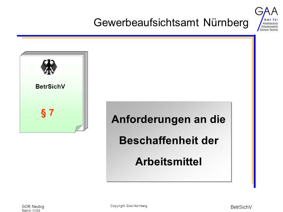 Gewerbeaufsichtsamt Nürnberg GOR Neubig Stand: 11/04 BetrSichV Copyright: GAA Nürnberg BetrSichV § 7 Anforderungen an die Beschaffenheit der Arbeitsmittel