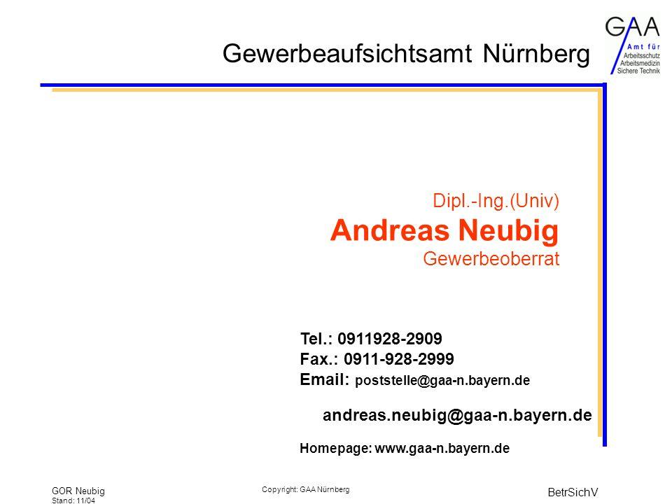Gewerbeaufsichtsamt Nürnberg GOR Neubig Stand: 11/04 BetrSichV Copyright: GAA Nürnberg Dipl.-Ing.(Univ) Andreas Neubig Gewerbeoberrat Tel.: 0911928-2909 Fax.: 0911-928-2999 Email: poststelle@gaa-n.bayern.de andreas.neubig@gaa-n.bayern.de Homepage: www.gaa-n.bayern.de