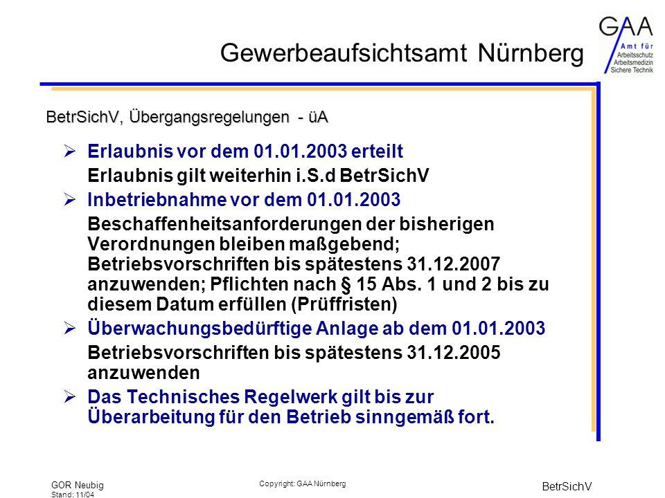 Gewerbeaufsichtsamt Nürnberg GOR Neubig Stand: 11/04 BetrSichV Copyright: GAA Nürnberg BetrSichV, Übergangsregelungen - üA Erlaubnis vor dem 01.01.2003 erteilt Erlaubnis gilt weiterhin i.S.d BetrSichV Inbetriebnahme vor dem 01.01.2003 Beschaffenheitsanforderungen der bisherigen Verordnungen bleiben maßgebend; Betriebsvorschriften bis spätestens 31.12.2007 anzuwenden; Pflichten nach § 15 Abs.