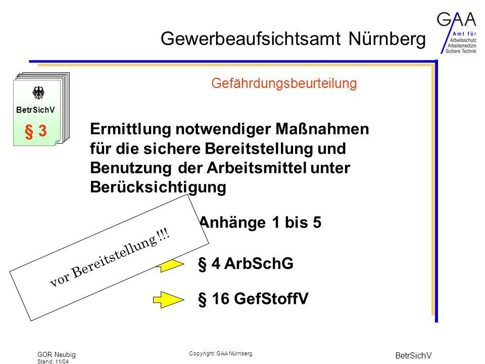 Gewerbeaufsichtsamt Nürnberg GOR Neubig Stand: 11/04 BetrSichV Copyright: GAA Nürnberg Gefährdungsbeurteilung Ermittlung notwendiger Maßnahmen für die sichere Bereitstellung und Benutzung der Arbeitsmittel unter Berücksichtigung Anhänge 1 bis 5 § 16 GefStoffV § 4 ArbSchG BetrSichV § 3 vor Bereitstellung !!!