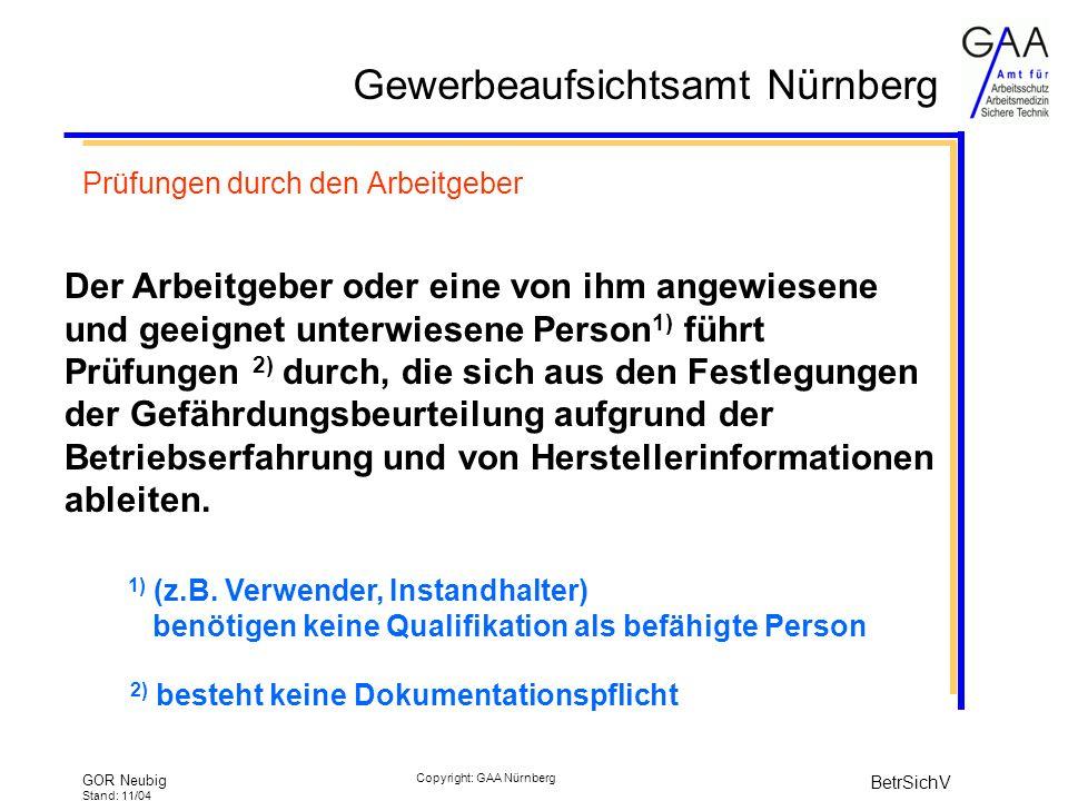 Gewerbeaufsichtsamt Nürnberg GOR Neubig Stand: 11/04 BetrSichV Copyright: GAA Nürnberg Prüfungen durch den Arbeitgeber Der Arbeitgeber oder eine von ihm angewiesene und geeignet unterwiesene Person 1) führt Prüfungen 2) durch, die sich aus den Festlegungen der Gefährdungsbeurteilung aufgrund der Betriebserfahrung und von Herstellerinformationen ableiten.