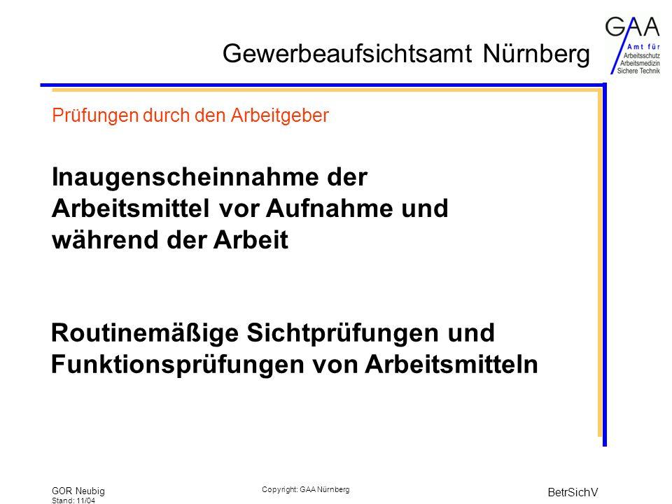 Gewerbeaufsichtsamt Nürnberg GOR Neubig Stand: 11/04 BetrSichV Copyright: GAA Nürnberg Prüfungen durch den Arbeitgeber Inaugenscheinnahme der Arbeitsmittel vor Aufnahme und während der Arbeit Routinemäßige Sichtprüfungen und Funktionsprüfungen von Arbeitsmitteln