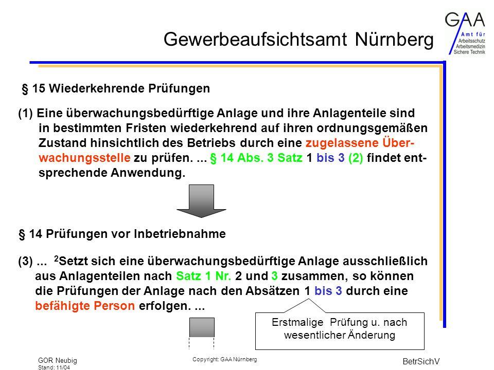 Gewerbeaufsichtsamt Nürnberg GOR Neubig Stand: 11/04 BetrSichV Copyright: GAA Nürnberg § 15 Wiederkehrende Prüfungen (1) Eine überwachungsbedürftige Anlage und ihre Anlagenteile sind in bestimmten Fristen wiederkehrend auf ihren ordnungsgemäßen Zustand hinsichtlich des Betriebs durch eine zugelassene Über- wachungsstelle zu prüfen....