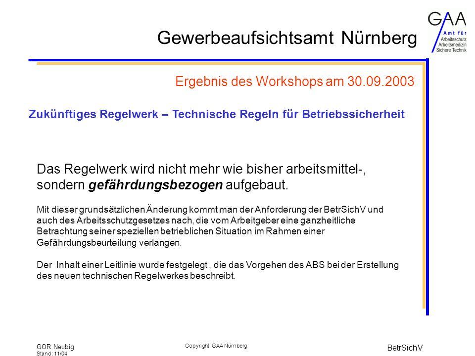 Gewerbeaufsichtsamt Nürnberg GOR Neubig Stand: 11/04 BetrSichV Copyright: GAA Nürnberg Ergebnis des Workshops am 30.09.2003 Das Regelwerk wird nicht mehr wie bisher arbeitsmittel-, sondern gefährdungsbezogen aufgebaut.