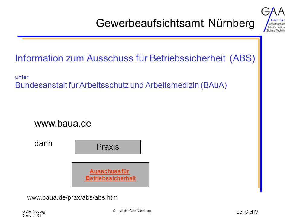 Gewerbeaufsichtsamt Nürnberg GOR Neubig Stand: 11/04 BetrSichV Copyright: GAA Nürnberg Information zum Ausschuss für Betriebssicherheit (ABS) unter Bundesanstalt für Arbeitsschutz und Arbeitsmedizin (BAuA) www.baua.de dann www.baua.de/prax/abs/abs.htm Praxis Ausschuss für Betriebssicherheit