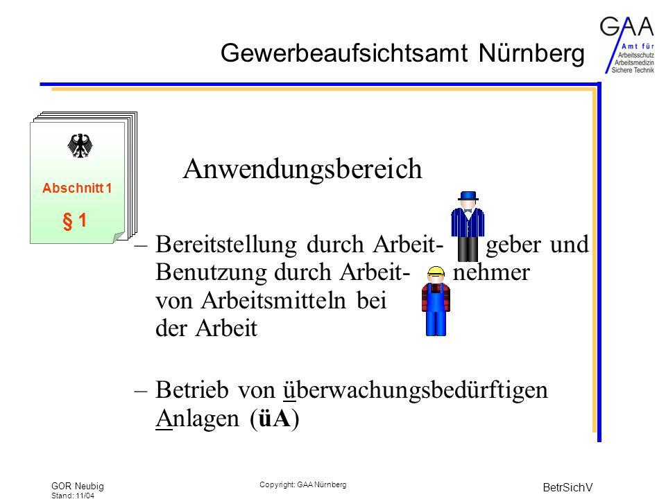 Gewerbeaufsichtsamt Nürnberg GOR Neubig Stand: 11/04 BetrSichV Copyright: GAA Nürnberg Anwendungsbereich –Bereitstellung durch Arbeit- geber und Benutzung durch Arbeit- nehmer von Arbeitsmitteln bei der Arbeit –Betrieb von überwachungsbedürftigen Anlagen (üA) § 1 Abschnitt 1