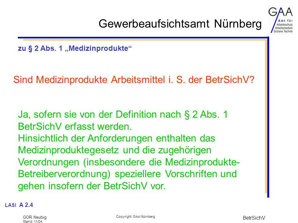 Gewerbeaufsichtsamt Nürnberg GOR Neubig Stand: 11/04 BetrSichV Copyright: GAA Nürnberg GSG-Novelle 2000 Übergangsregelungen Phase I: bis 31.12.2005 (amtlich oder amtlich anerkannte Sachverständige; Vorbereitung des Akkreditierungs- und Benennungsverfahrens) Phase II: bis 31.12.2007 Neuanlagen (EG-Beschaffenheit) können von zugelassenen Überwachungsstellen geprüft werden (auch von SV der Phase I) Phase III: ab 01.01.2008 freier Wettbewerb (bisheriges Prüfmonopol entfällt)