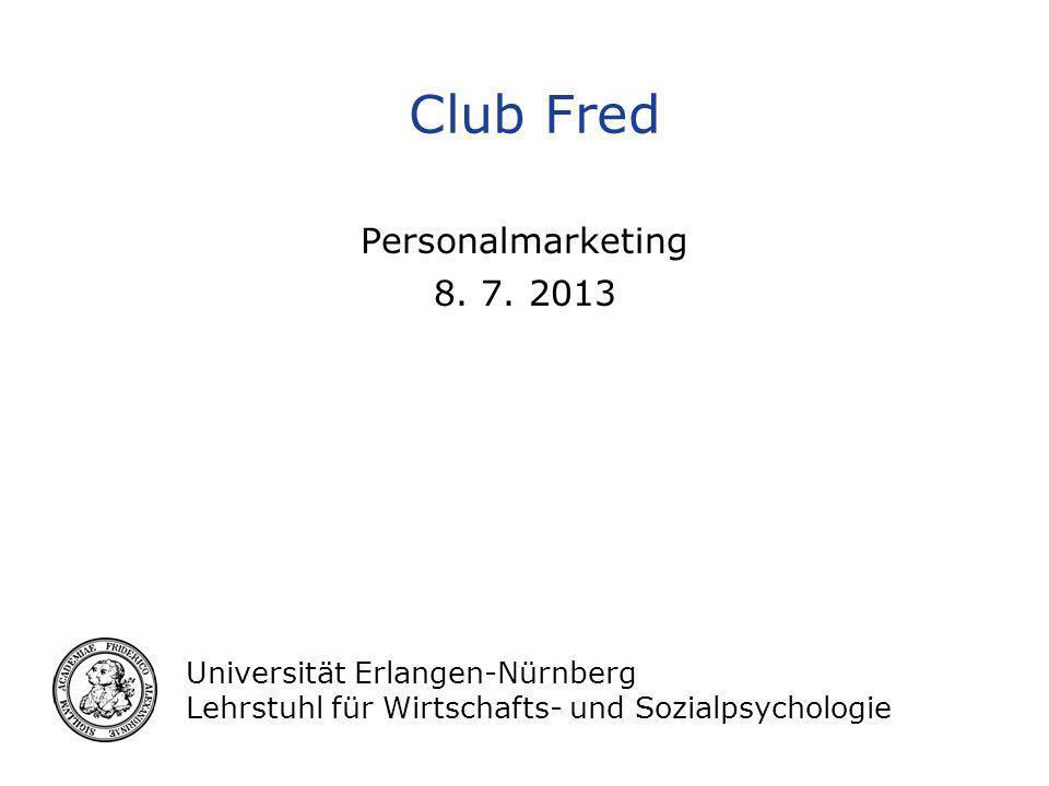 Universität Erlangen-Nürnberg Lehrstuhl für Wirtschafts- und Sozialpsychologie Club Fred Personalmarketing 8. 7. 2013
