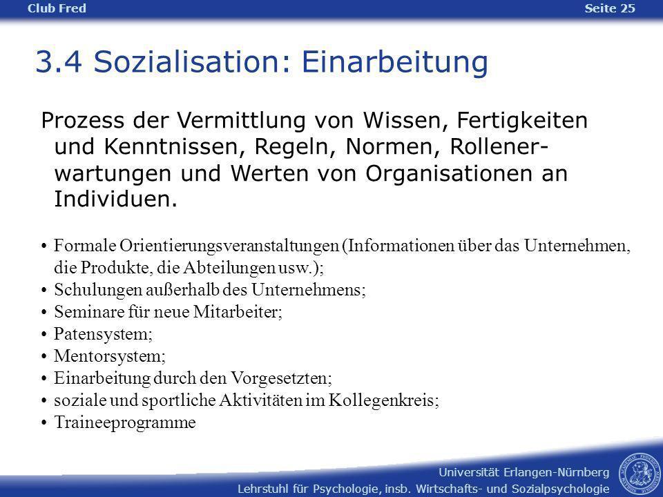 Lehrstuhl für Psychologie, insb. Wirtschafts- und Sozialpsychologie Universität Erlangen-Nürnberg Club Fred Seite 25 3.4 Sozialisation: Einarbeitung P