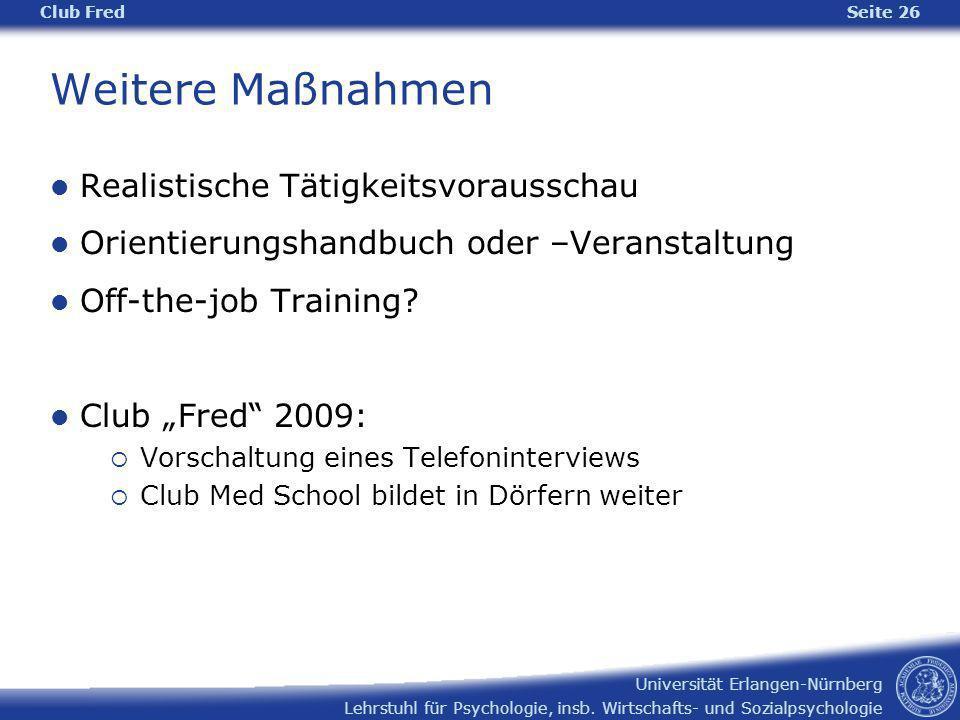 Lehrstuhl für Psychologie, insb. Wirtschafts- und Sozialpsychologie Universität Erlangen-Nürnberg Club Fred Seite 26 Weitere Maßnahmen Realistische Tä