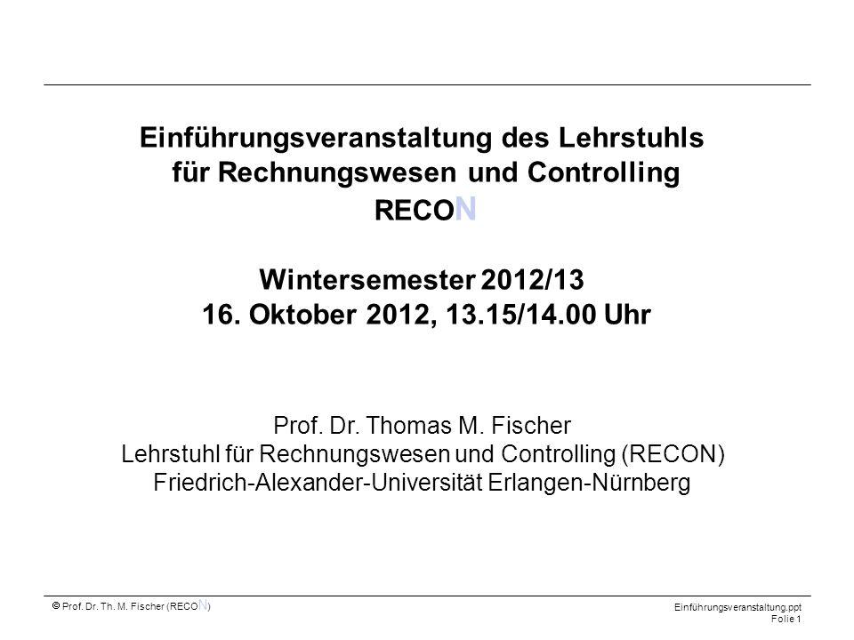 Prof. Dr. Th. M. Fischer (RECO N ) Einführungsveranstaltung.ppt Folie 1 Einführungsveranstaltung des Lehrstuhls für Rechnungswesen und Controlling REC