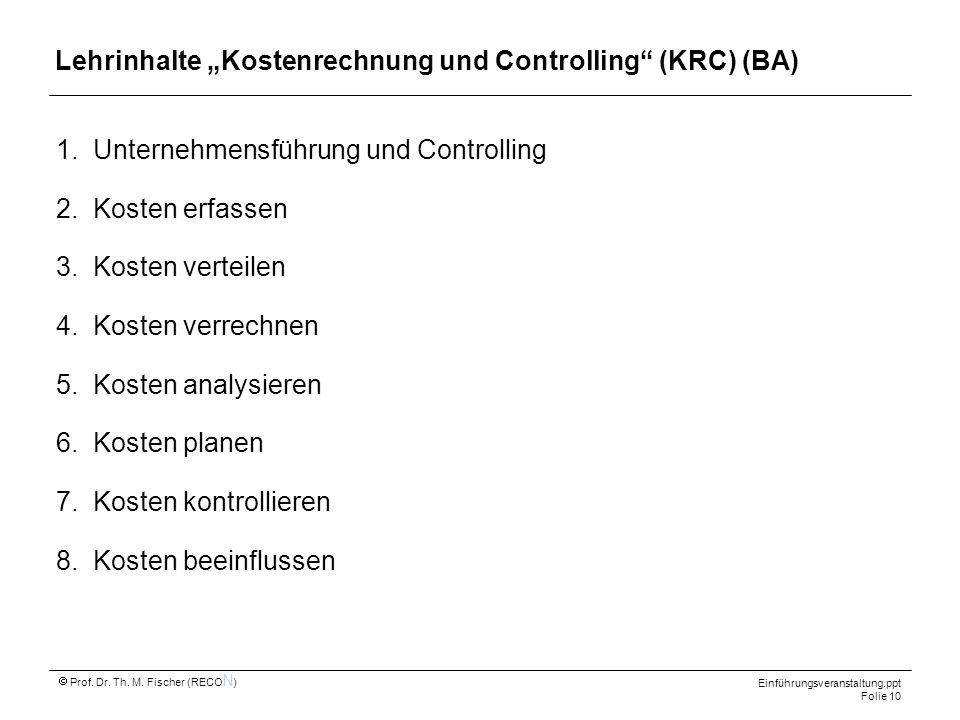 Einführungsveranstaltung.ppt Folie 10 Prof. Dr. Th. M. Fischer (RECO N ) Lehrinhalte Kostenrechnung und Controlling (KRC) (BA) 1.Unternehmensführung u
