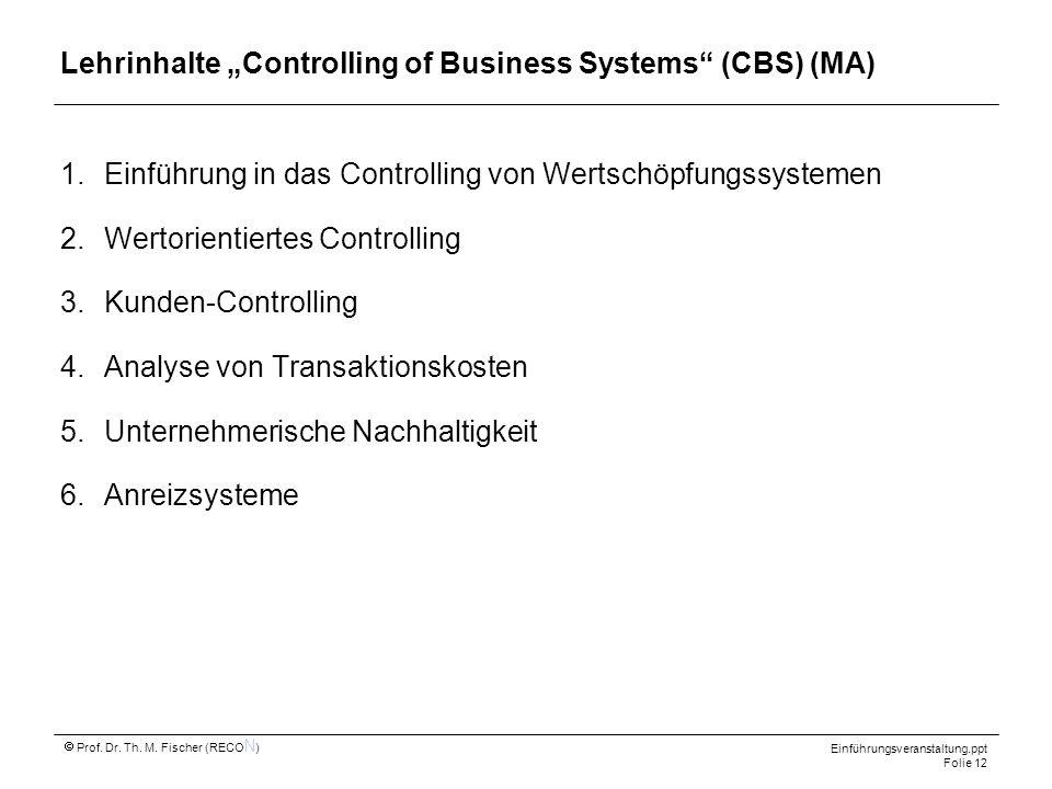 Einführungsveranstaltung.ppt Folie 12 Prof. Dr. Th. M. Fischer (RECO N ) Lehrinhalte Controlling of Business Systems (CBS) (MA) 1.Einführung in das Co