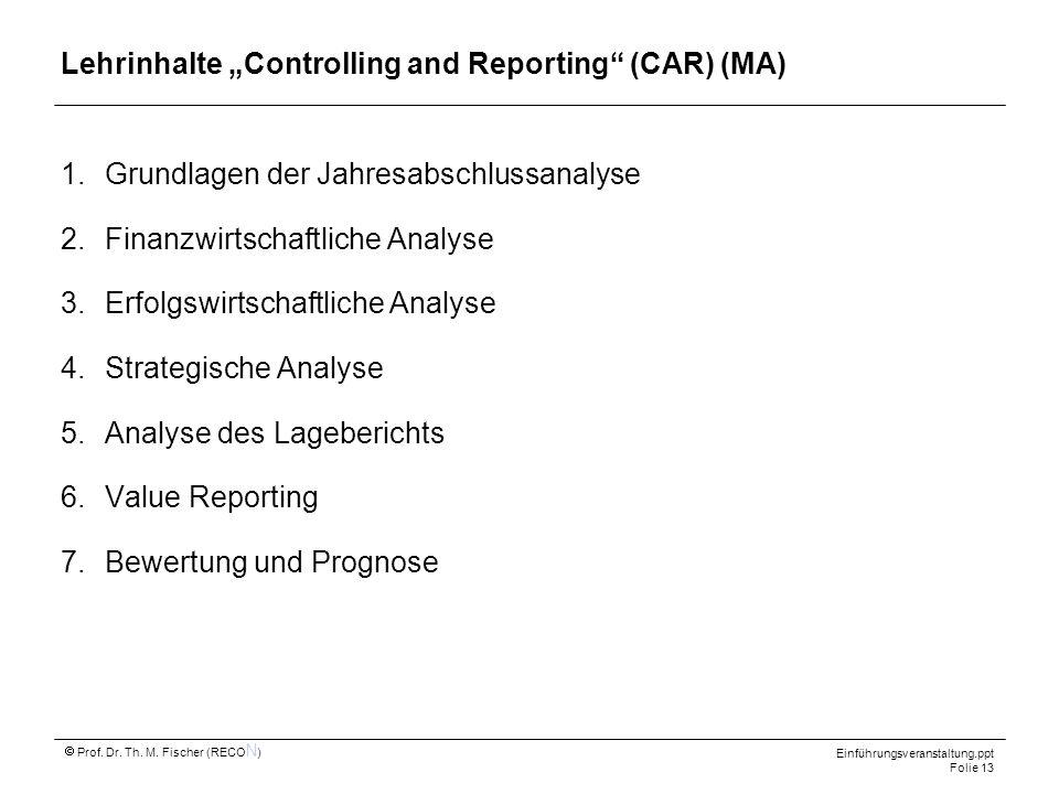 Einführungsveranstaltung.ppt Folie 13 Prof. Dr. Th. M. Fischer (RECO N ) Lehrinhalte Controlling and Reporting (CAR) (MA) 1.Grundlagen der Jahresabsch