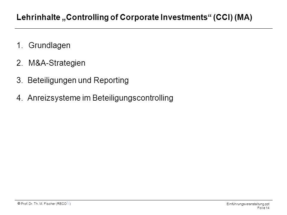 Einführungsveranstaltung.ppt Folie 14 Prof. Dr. Th. M. Fischer (RECO N ) Lehrinhalte Controlling of Corporate Investments (CCI) (MA) 1.Grundlagen 2.M&