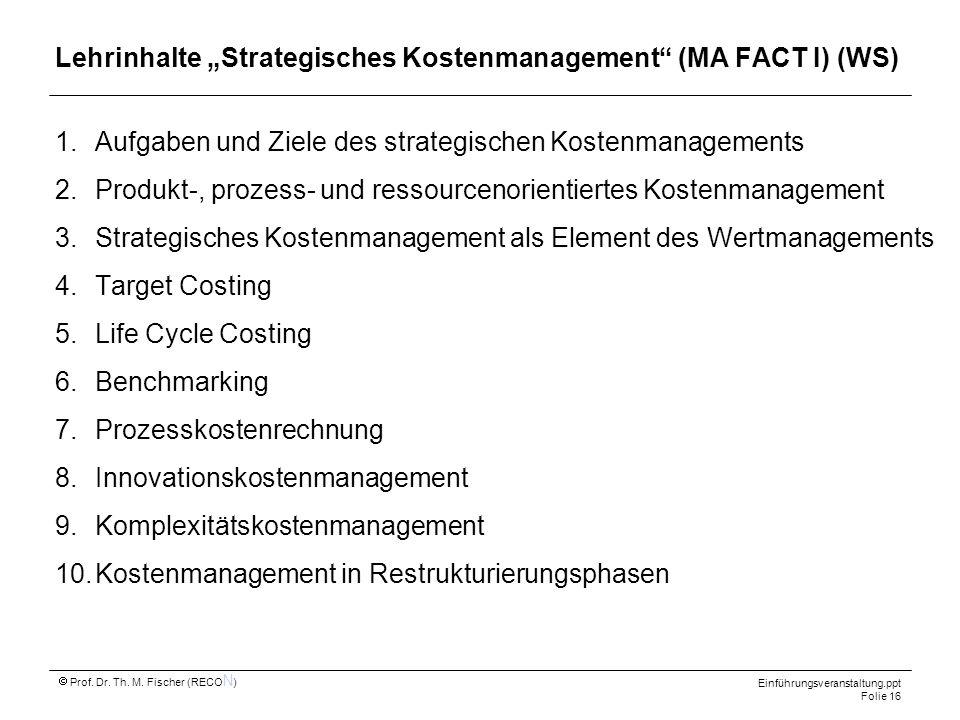 Einführungsveranstaltung.ppt Folie 16 Prof. Dr. Th. M. Fischer (RECO N ) Lehrinhalte Strategisches Kostenmanagement (MA FACT I) (WS) 1.Aufgaben und Zi