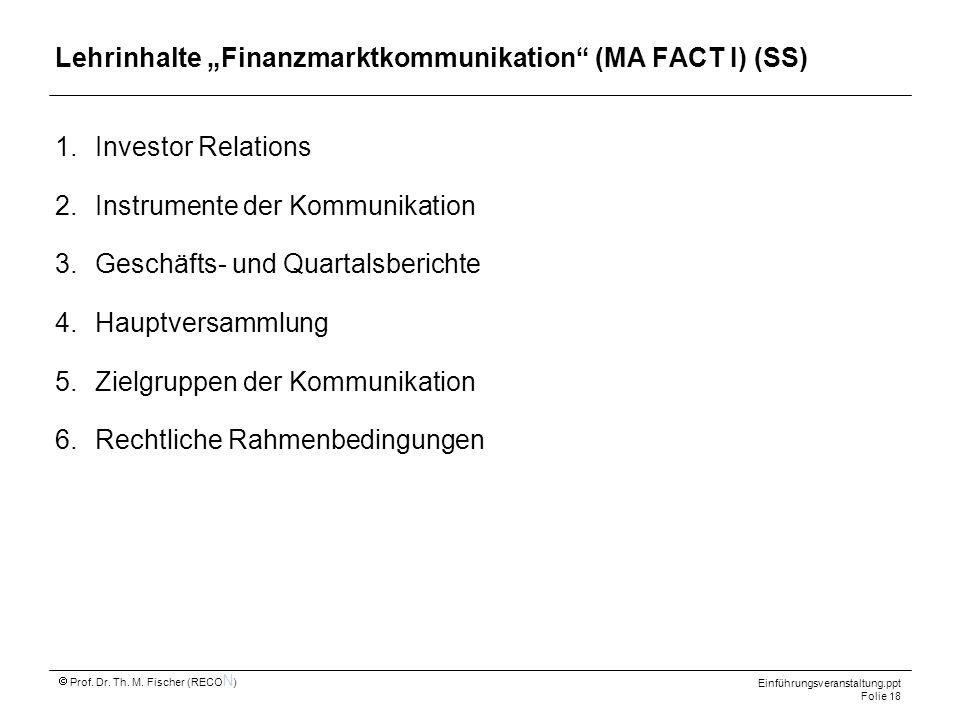 Einführungsveranstaltung.ppt Folie 18 Prof. Dr. Th. M. Fischer (RECO N ) Lehrinhalte Finanzmarktkommunikation (MA FACT I) (SS) 1.Investor Relations 2.