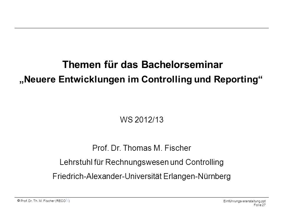 Prof. Dr. Th. M. Fischer (RECO N ) Einführungsveranstaltung.ppt Folie 27 Themen für das Bachelorseminar Neuere Entwicklungen im Controlling und Report