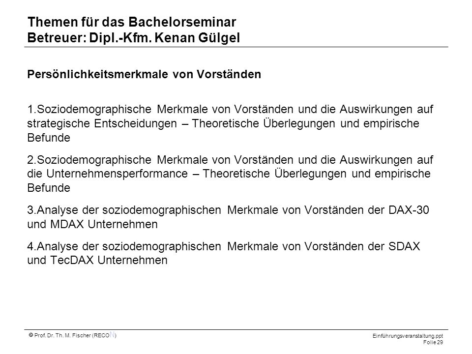 Einführungsveranstaltung.ppt Folie 29 Prof. Dr. Th. M. Fischer (RECO N ) Themen für das Bachelorseminar Betreuer: Dipl.-Kfm. Kenan Gülgel Persönlichke