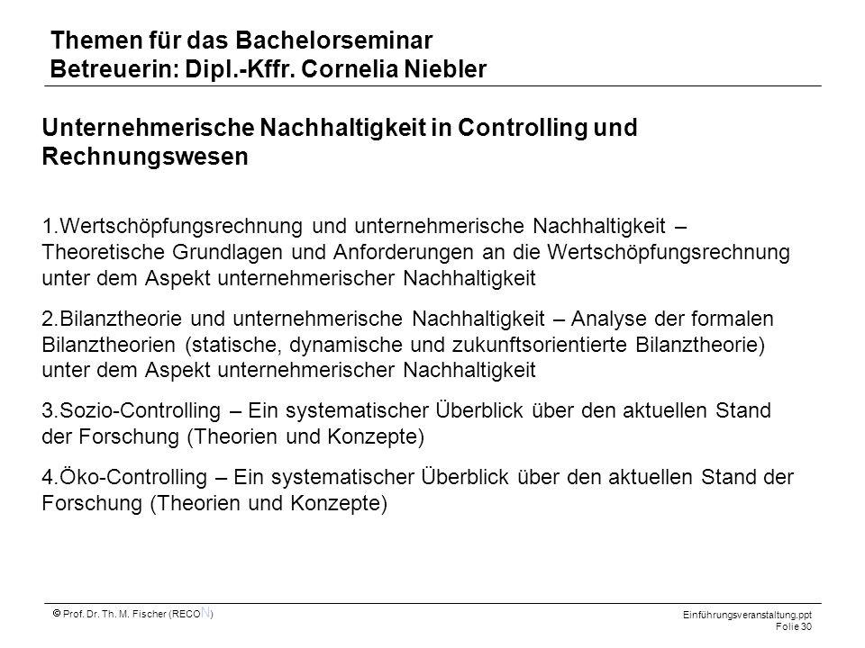 Einführungsveranstaltung.ppt Folie 30 Prof. Dr. Th. M. Fischer (RECO N ) Themen für das Bachelorseminar Betreuerin: Dipl.-Kffr. Cornelia Niebler Unter