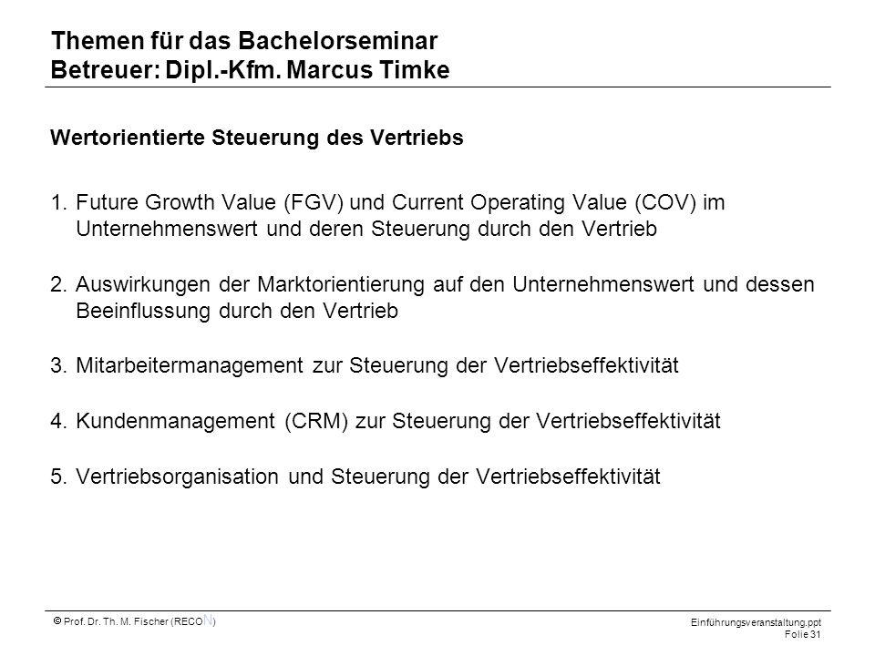 Einführungsveranstaltung.ppt Folie 31 Prof. Dr. Th. M. Fischer (RECO N ) Themen für das Bachelorseminar Betreuer: Dipl.-Kfm. Marcus Timke Wertorientie