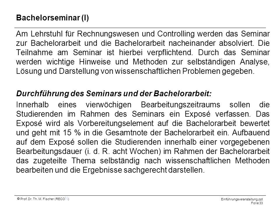 Einführungsveranstaltung.ppt Folie 33 Prof. Dr. Th. M. Fischer (RECO N ) Bachelorseminar (I) Am Lehrstuhl für Rechnungswesen und Controlling werden da