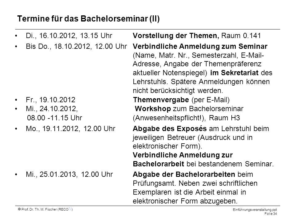 Einführungsveranstaltung.ppt Folie 34 Prof. Dr. Th. M. Fischer (RECO N ) Termine für das Bachelorseminar (II) Di., 16.10.2012, 13.15 UhrVorstellung de