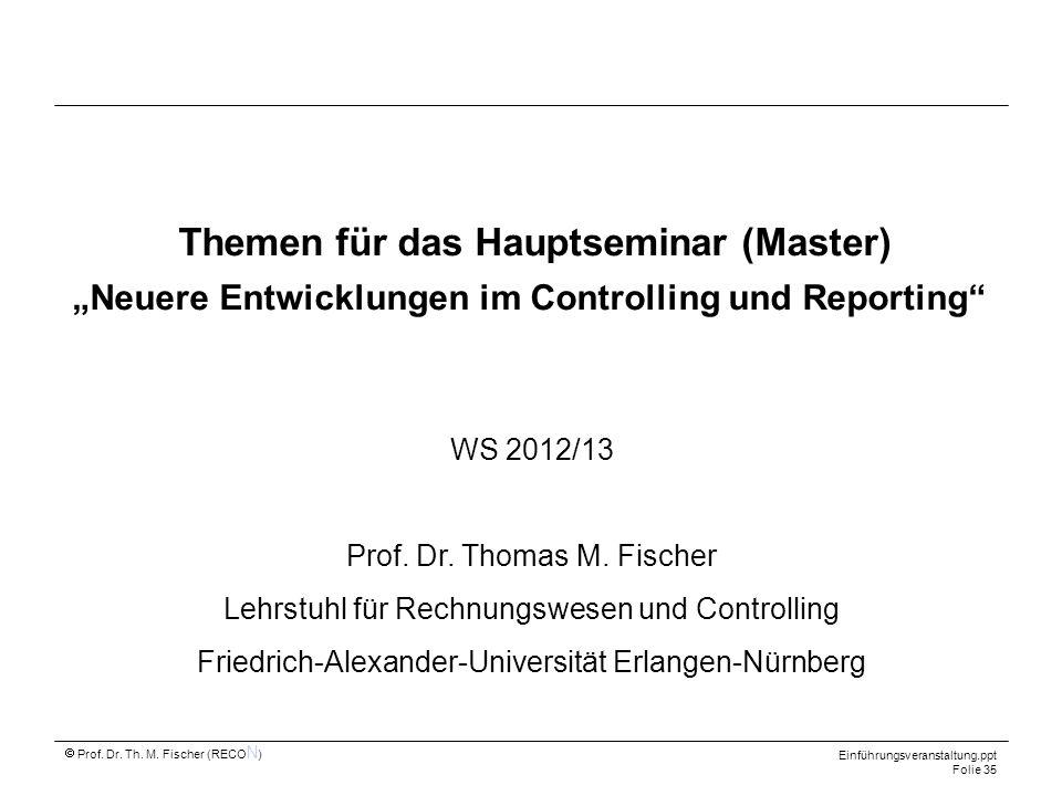 Prof. Dr. Th. M. Fischer (RECO N ) Einführungsveranstaltung.ppt Folie 35 Themen für das Hauptseminar (Master) Neuere Entwicklungen im Controlling und