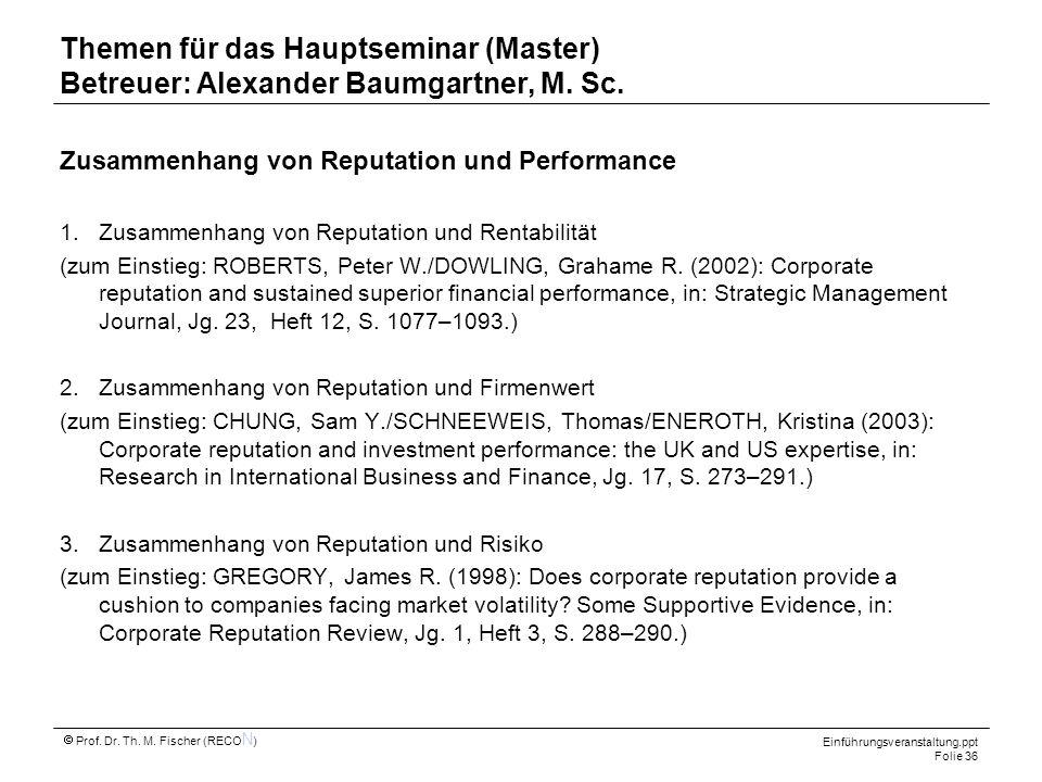 Einführungsveranstaltung.ppt Folie 36 Prof. Dr. Th. M. Fischer (RECO N ) Themen für das Hauptseminar (Master) Betreuer: Alexander Baumgartner, M. Sc.