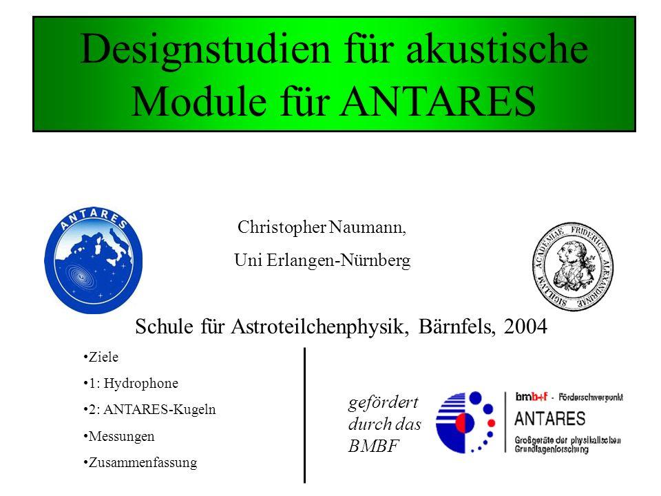 Designstudien für akustische Module für ANTARES Christopher Naumann, Uni Erlangen-Nürnberg Schule für Astroteilchenphysik, Bärnfels, 2004 gefördert durch das BMBF Ziele 1: Hydrophone 2: ANTARES-Kugeln Messungen Zusammenfassung