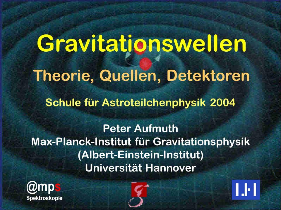 1 Gravitationswellen Theorie, Quellen, Detektoren Schule für Astroteilchenphysik 2004 Peter Aufmuth Max-Planck-Institut für Gravitationsphysik (Albert