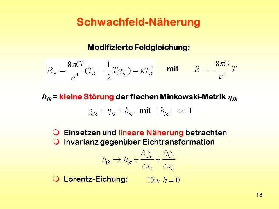 18 Schwachfeld-Näherung h ik = kleine Störung der flachen Minkowski-Metrik ik Modifizierte Feldgleichung: mit Einsetzen und lineare Näherung betrachte